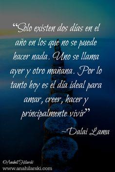 """""""Solo existen dos días en el año en los que no se puede hacer nada. Uno se llama ayer y otro mañana. Por lo tanto hoy es el día ideal para amar, creer, hacer y principalmente vivir"""" -Dalai Lama  #Frases #Reflexiones #Motivacion"""
