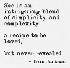 """""""She is an intriguing blend of simplicity and complexity ... a recipe to be loved, but never revealed"""" -Dean Jackson."""