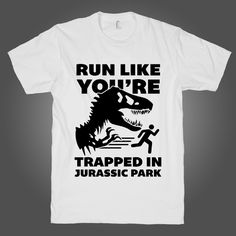 Run Like You're In Jurassic Park on a White T Shirt t shirt, shirt, tank, top, tank top, racerback, funny, nerdy, geek, nerd, comic, book, tv, retro, vintage, clothes, summer, spring, graphic, tee, swag, dress, hipster, pink, girls, boys, men, women, fitness, yoga, crossfit, lift, beast, sweat, gym, workout, weights, running, training, train, shoes, swole, muscles, diet, dieting, sale