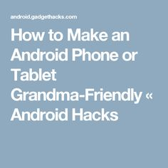 How to Make an Android Phone or Tablet Grandma-Friendly « Android Hacks