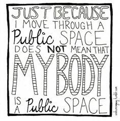 Should be obvious to everyone: Just because I move through a public space does not mean my body is a publlic space