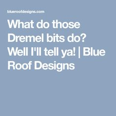 What do those Dremel bits do? Well I'll tell ya! | Blue Roof Designs