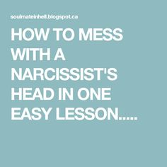 HOW TO MESS WITH A NARCISSIST'S HEAD IN ONE EASY LESSON.....