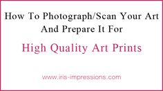 How To Photograph/Scan Your Art And Prepare It For  High Quality Art Prints. © www.iris-impressions.com @Iris Fritschi-Cussens #artprints #scanningart #pho...