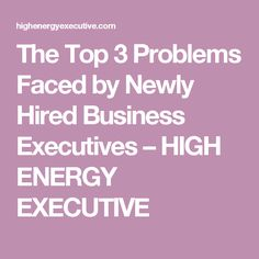The Top 3 Problems Faced by Newly Hired Business Executives – HIGH ENERGY EXECUTIVE