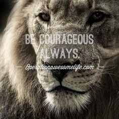 Be courageous always.