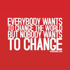 Everybody wants to change the world but no-one wants to change on http://sayingimages.com