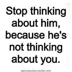 Stop thinking about him, because he's not thinking about you.