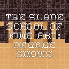 The Slade School of Fine Art: Degree Shows