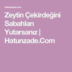 Zeytin Çekirdeğini Sabahları Yutarsanız | Hatunzade.Com