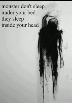 """Monsters don't sleep under your bed they sleep inside your head"""