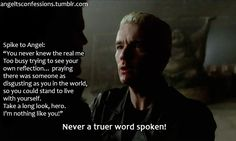 It's funny. As I got further into Buffy and Angel I began to realize what a monster Angel really was. He never truly became a hero, he was always evil and selfish. But Spike not only began to seek out good, he did without his soul. And ounce he got it he was a changed man. Unlike Angel.