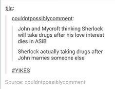 John and Mycroft thinking Sherlock will take drugs after his love interest dies in ASiB. Sherlock actually taking drugs after John marries someone else. Sherlock Holmes Bbc, Sherlock Fandom, Sherlock John, Watson Sherlock, Jim Moriarty, Sherlock Quotes, Johnlock, Destiel, Nos4a2