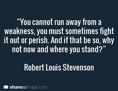 """You cannot run away from a weakness, you must sometimes fight it out or perish. And if that be so, why not now and where you stand?""  Robert Louis Stevenson"