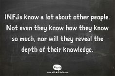 INFJs know a lot about other people. Not even they know how they know so much, nor will they reveal the depth of their knowledge.