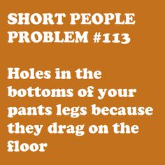 Short people problem Holes in the bottoms of your pants legs because they drag on the floor. Short People Problems, Short Girl Problems, Story Of My Life, The Life, Crazy Life, That Way, Just For You, Short Person, Thing 1