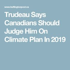 Trudeau Says Canadians Should Judge Him On Climate Plan In 2019