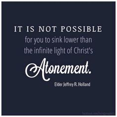 """""""It is not possible for you to sink lower than the infinite light of Christ's Atonement."""" Jeffrey R. Holland"""