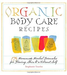 Organic Body Care Recipes: 175 Homeade Herbal Formulas for Glowing Skin & a Vibrant Self by Stephanie Tourles