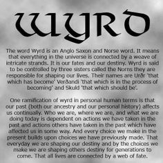 Wyrd - a Norse / Anglo Saxon word. It is the concept of how everything is connected by a weave of intricate strands: the past with the future, actions and reactions, choice and destiny, etc. Wyrd is controlled by three sisters who are responsible for shaping our lives.