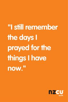 """""""I still remember the days I prayed for the things I have now."""""""