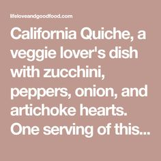 California Quiche, a veggie lover's dish with zucchini, peppers, onion, and artichoke hearts. One serving of this vegetable quiche is under 250 calories! Vegan Dinner Recipes, Vegan Dinners, Brunch Recipes, Vegetarian Recipes, Cooking Recipes, Healthy Recipes, Breakfast Quiche, Breakfast Time, Breakfast Casserole
