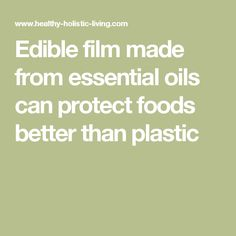 Edible film made from essential oils can protect foods better than plastic
