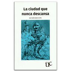 La ciudad que nunca descansa – Juan Camilo Solano Carrillo – Universidad del Cauca www.librosyeditores.com Editores y distribuidores.