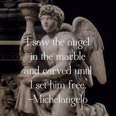 Hiram Loel Watkins I saw the angel in the marble and I carved until I set him free. Monuments, Michelangelo Quotes, Entertaining Angels, Johann Wolfgang Von Goethe, Christian Artwork, Angel Quotes, I Believe In Angels, My Guardian Angel, Angels Among Us
