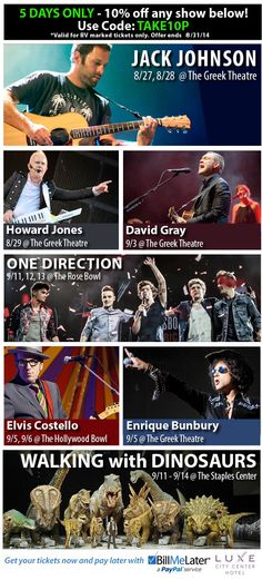 "Click the image to receive a 10% discount on the shows displayed in the new tab.  Use this code ""TAKE10P"" -- This offer is good through 8/31/14.  #JackJohnson #OneDirection #WWATour #HowardJones #DavidGray #EnriqueBunbury #ElvisCostello #WalkingWithDinosaurs #GreekTheatre #RoseBowl #HollywoodBowl #LosAngeles #BarrysTickets  *Valid for BV marked tickets only"