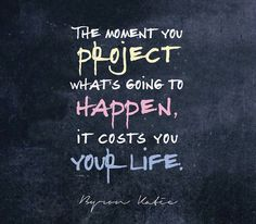 The moment you project what's going to happen, it costs you your life.   —Byron Katie