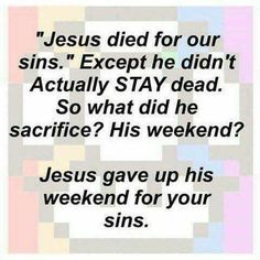"""""""Jesus died for our sins."""" Except he didn't actually STAY dead. So what did he sacrifice? His weekend? Jesus gave up his weekend for your sins."""