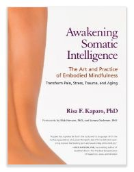 Awakening Somatic Intelligence - The art & Practice of Embodied Mindfulness by Risa Kaparo, PhD, Somatic Psychotherapist and Creator of Somatic Learning® an innovative body-oriented approach that incorporates mindfulness, visualization, breathing exercises, postures, and stretches. It is based on a synthesis of psychological, somatic, and meditative disciplines.