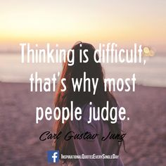 Thinking is difficult, that's why most people judge. Carl Gustav Jung ‪#‎quotes‬ https://www.facebook.com/InspirationalQuotesEverySingleDay/