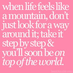 when life feels like a mountain, don't just look for a way around it; take it step by step & you'll soon be on top of the world.