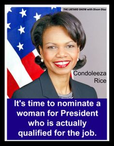 Condoleeza Rice. She would be wonderful as a President.