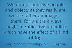 We do not perceive people and objects as they really are, we see rather an image of them, for we are always caught in subjective prejudices which have the effect of a kind of fog. ~ Jung, Modern Psychology, Vol. 1, Page 46.