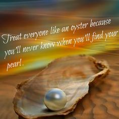 Treat everyone like an oyster because you'll never know when you'll find your pearl. . .