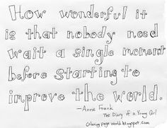 "Anne Frank Quote, ""How wonderful it is that nobody need wait a single moment before starting to improve the world."" The Diary of a Young Girl, free printable coloring pages Free Printable Coloring Pages, Free Coloring Pages, Free Printables, Anne Frank Quotes, In This Moment, Live, Free Printable, Free Colouring Pages"