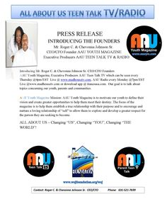 """PRESS RELEASE INTRODUCING CEO/CFO FOUNDERS OF AAU YOUTH MAGAZINE & EXECUTIVE PRODUCERS OF AAU TEEN TALK TV & RADIO IT'S TIME FOR YOU TO """"BELIEVE IN YOURSELF"""" & """"BELIEVE YOU ARE SOMEBODY""""!   Changing """"US"""", Changing """"YOU"""", Changing """"THE WORLD""""!  Roger C. & Chevonna Johnson Sr.  CEO/CFO AAU YOUTH MAHAZINE  Executive Producers AAU TEEN TALK TV/RADIO  CEO/CFO The Whitney E. Johnson Foundation, Inc.  Tweet US: CJ@aautvradio  631-521-7699"""