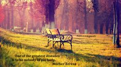 One of the greatest diseases is to be nobody to anybody. Mother Teresa