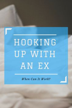 Hooking up with an ex, when can it work? relationships, couples, relationship advice, sex tips, blog, sex positive