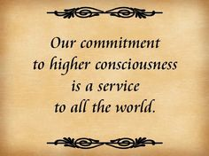 Our commitment to a higher consciousness is a service to all the world