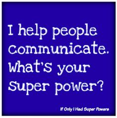 "(Please note that although ""I Help People Communicate! What's your Super Power?"" has been floating around Pinterest with no link, this is the original quote, by ME!) If you'd like a poster version ..."