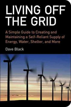 Living off the Grid: A Simple Guide to Creating and Maintaining a Self-Reliant Supply of Energy, Water, Shelter a...