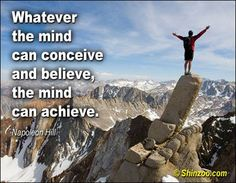 Whatever the mind can conceive and believe, the mind can achieve