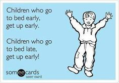 Children who go bed early, get up early.  Children who go to bed late, get up early.