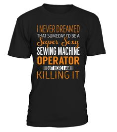 I Never Dreamed That Someday I'd Be a Super Sexy Sewing Machine Operator #SewingMachineOperator