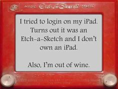 I tried to login on my iPad, turns out it was an Etch a Sketch and I don't own an iPad. Also, I'm out of wine. - Funny jokes for wine lovers Just For Laughs, Just For You, Etch A Sketch, Sketch Pad, Funny Quotes, Funny Memes, Quotable Quotes, Jokes Quotes, Funniest Jokes