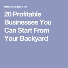 20 Profitable Businesses You Can Start From Your Backyard
